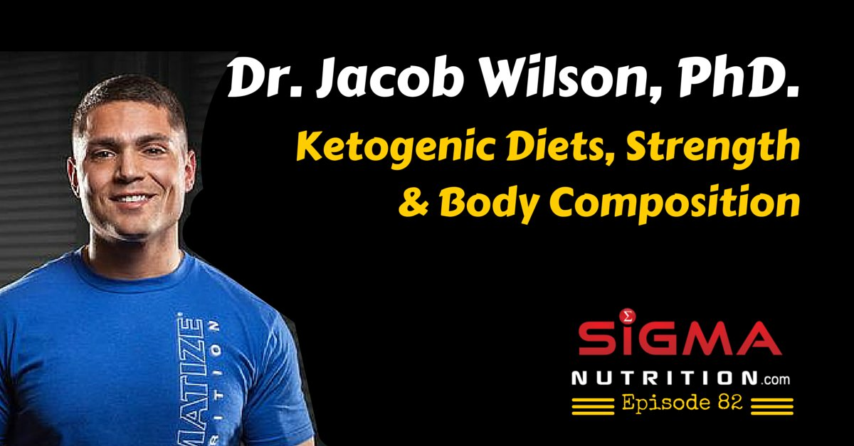 Sigma Nutrition Radio Episode #82: Dr. Jacob Wilson – Ketogenic Diets, Strength & Body Composition